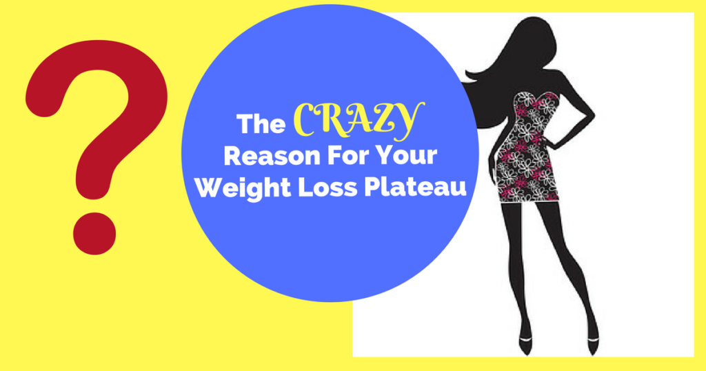 Surprise! The Crazy Reason  For Your Weight Loss Plateau!